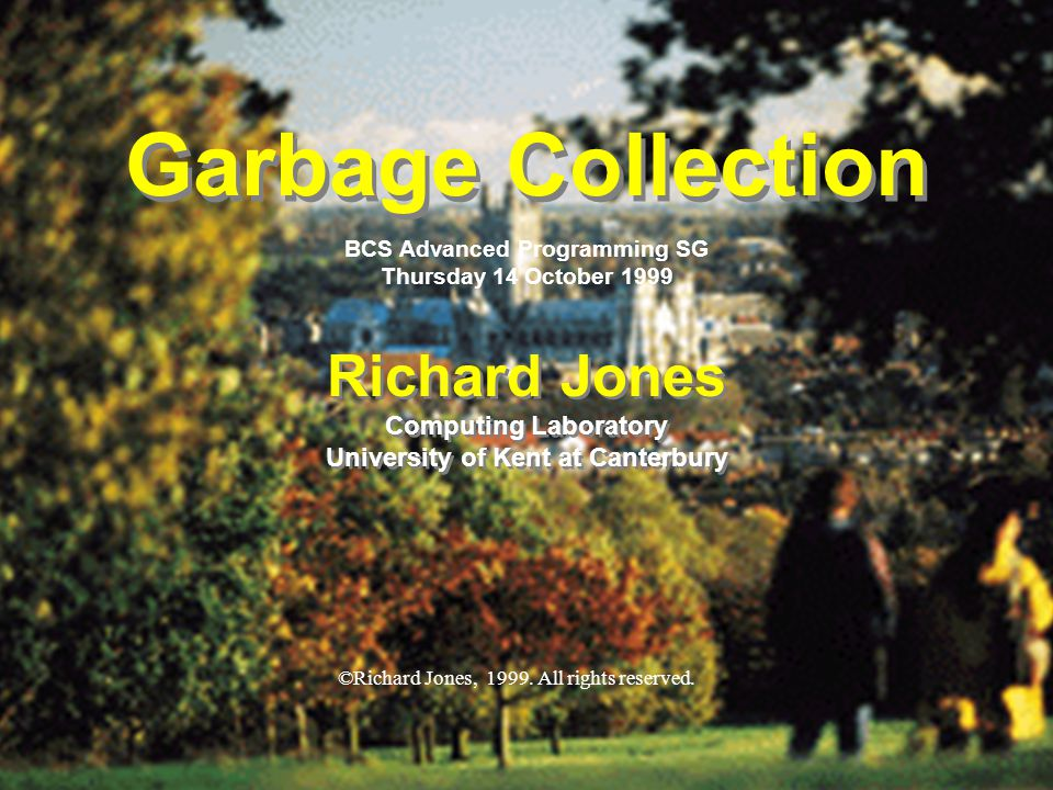 © Richard Jones, 1999BCS Advanced Programming SG: Garbage Collection 14 October 1999 1 Garbage Collection Richard Jones Computing Laboratory University of Kent at Canterbury BCS Advanced Programming SG Thursday 14 October 1999 ©Richard Jones, 1999.
