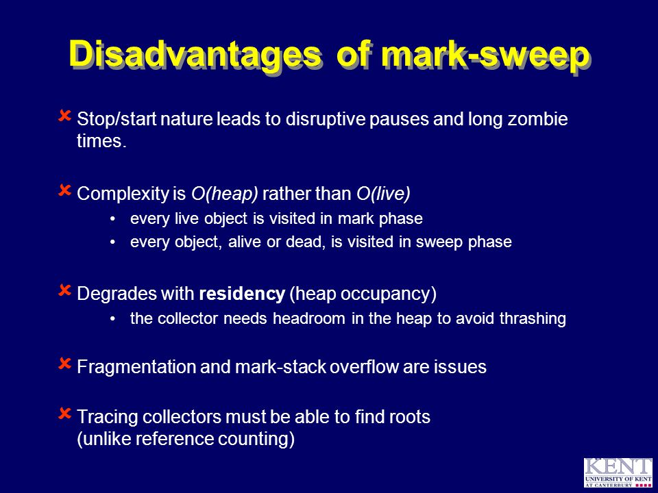 © Richard Jones, 1999BCS Advanced Programming SG: Garbage Collection 14 October 1999 11 Disadvantages of mark-sweep  Stop/start nature leads to disruptive pauses and long zombie times.
