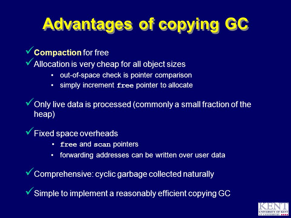 © Richard Jones, 1999BCS Advanced Programming SG: Garbage Collection 14 October 1999 14 Advantages of copying GC Compaction for free Allocation is very cheap for all object sizes out-of-space check is pointer comparison simply increment free pointer to allocate Only live data is processed (commonly a small fraction of the heap) Fixed space overheads free and scan pointers forwarding addresses can be written over user data Comprehensive: cyclic garbage collected naturally Simple to implement a reasonably efficient copying GC