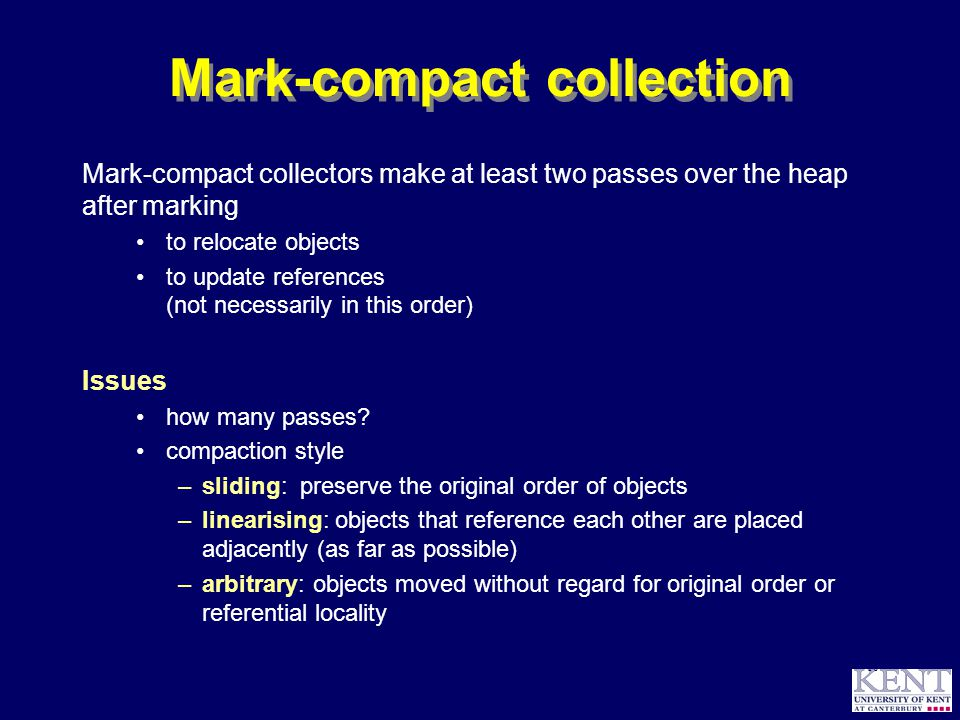 © Richard Jones, 1999BCS Advanced Programming SG: Garbage Collection 14 October 1999 16 Mark-compact collection Mark-compact collectors make at least two passes over the heap after marking to relocate objects to update references (not necessarily in this order) Issues how many passes.