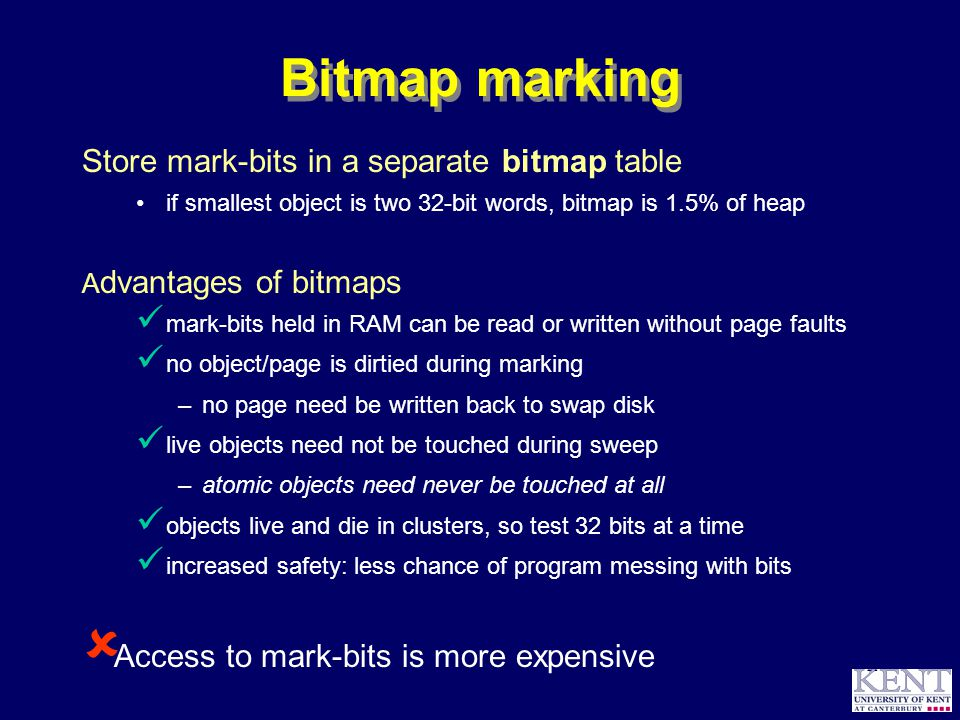 © Richard Jones, 1999BCS Advanced Programming SG: Garbage Collection 14 October 1999 21 Bitmap marking Store mark-bits in a separate bitmap table if smallest object is two 32-bit words, bitmap is 1.5% of heap A dvantages of bitmaps mark-bits held in RAM can be read or written without page faults no object/page is dirtied during marking –no page need be written back to swap disk live objects need not be touched during sweep –atomic objects need never be touched at all objects live and die in clusters, so test 32 bits at a time increased safety: less chance of program messing with bits  Access to mark-bits is more expensive