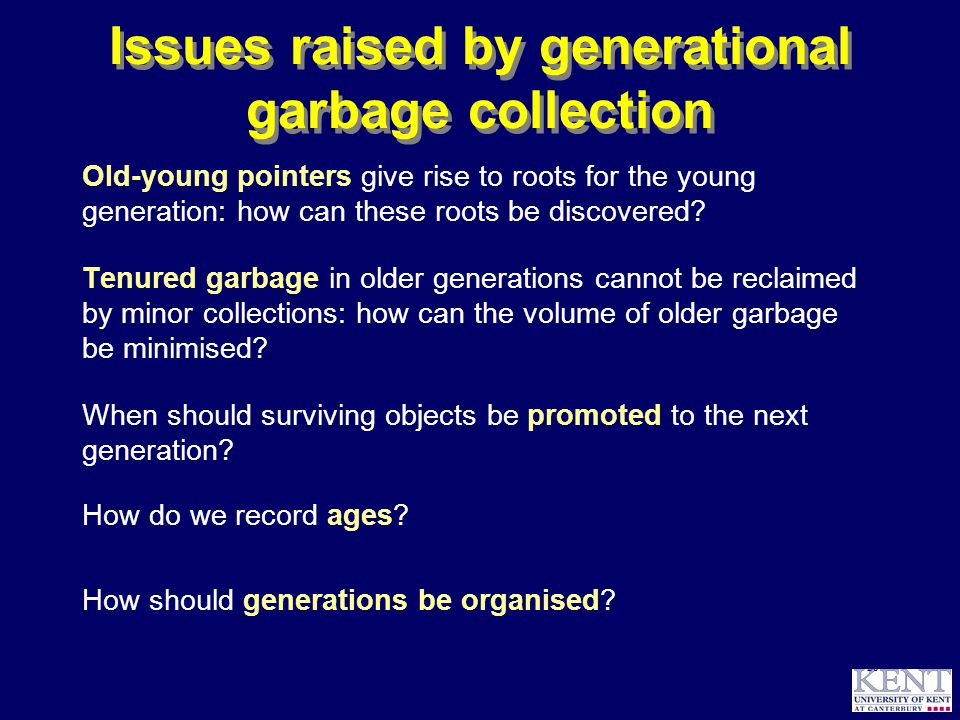 © Richard Jones, 1999BCS Advanced Programming SG: Garbage Collection 14 October 1999 28 Issues raised by generational garbage collection Old-young pointers give rise to roots for the young generation: how can these roots be discovered.