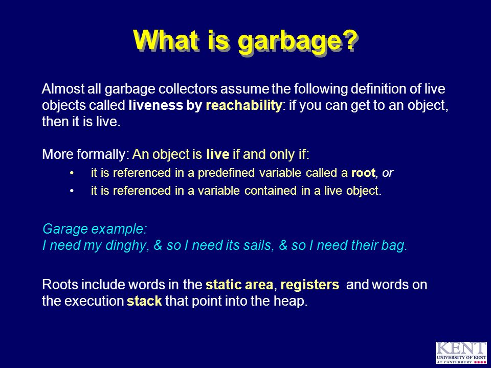 © Richard Jones, 1999BCS Advanced Programming SG: Garbage Collection 14 October 1999 4 The basic algorithms Think of clearing out your garage: Reference counting: Keep a note on each object in your garage, indicating the number of live references to the object.