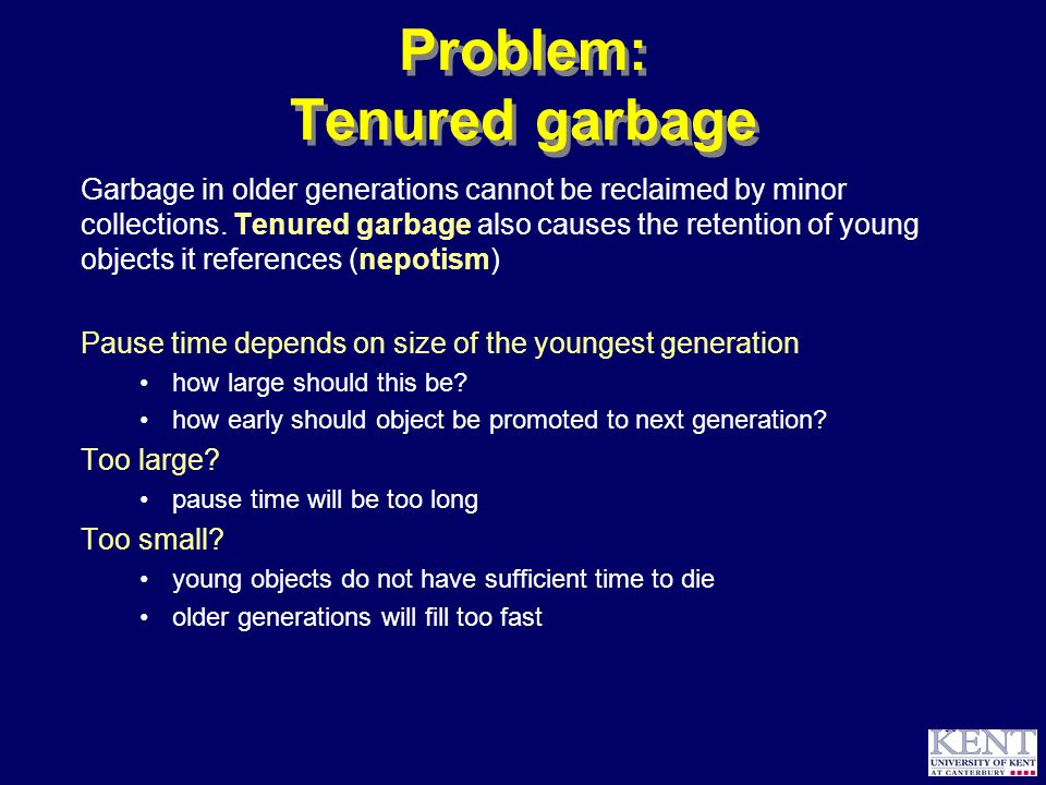 © Richard Jones, 1999BCS Advanced Programming SG: Garbage Collection 14 October 1999 30 Problem: Tenured garbage Garbage in older generations cannot be reclaimed by minor collections.