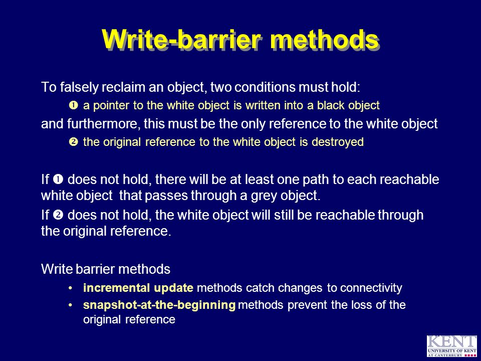 © Richard Jones, 1999BCS Advanced Programming SG: Garbage Collection 14 October 1999 41 Write-barrier methods To falsely reclaim an object, two conditions must hold:  a pointer to the white object is written into a black object and furthermore, this must be the only reference to the white object  the original reference to the white object is destroyed If  does not hold, there will be at least one path to each reachable white object that passes through a grey object.