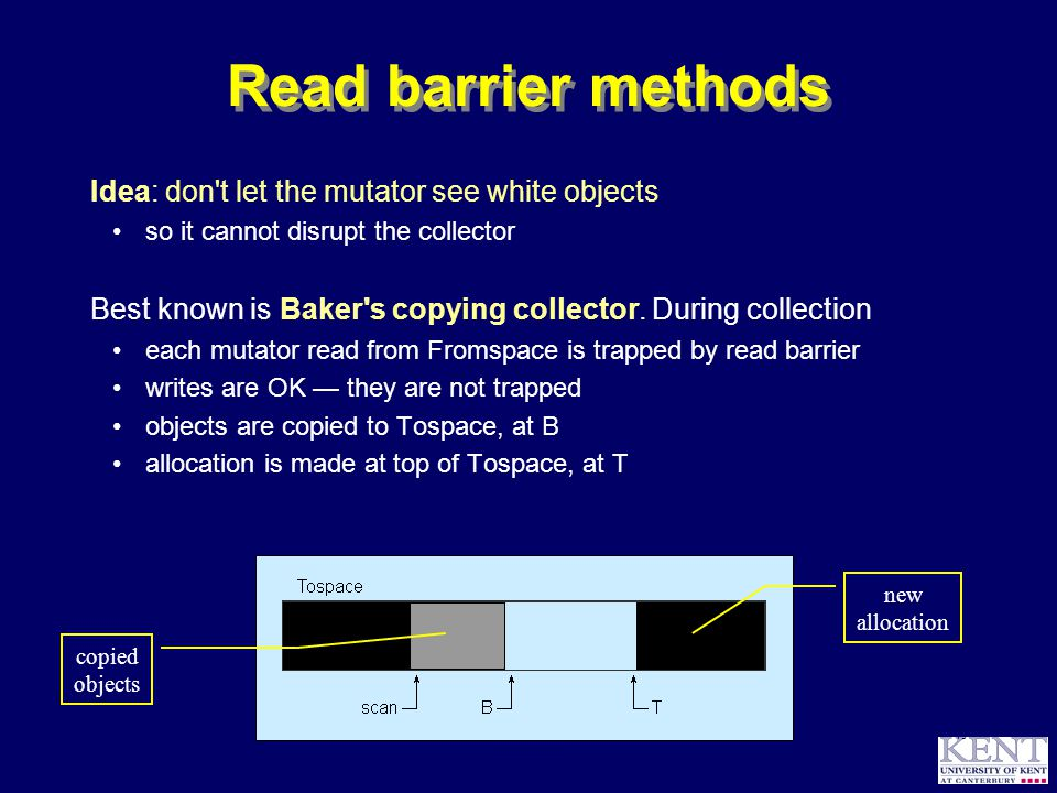 © Richard Jones, 1999BCS Advanced Programming SG: Garbage Collection 14 October 1999 45 Read barrier methods Idea: don t let the mutator see white objects so it cannot disrupt the collector Best known is Baker s copying collector.