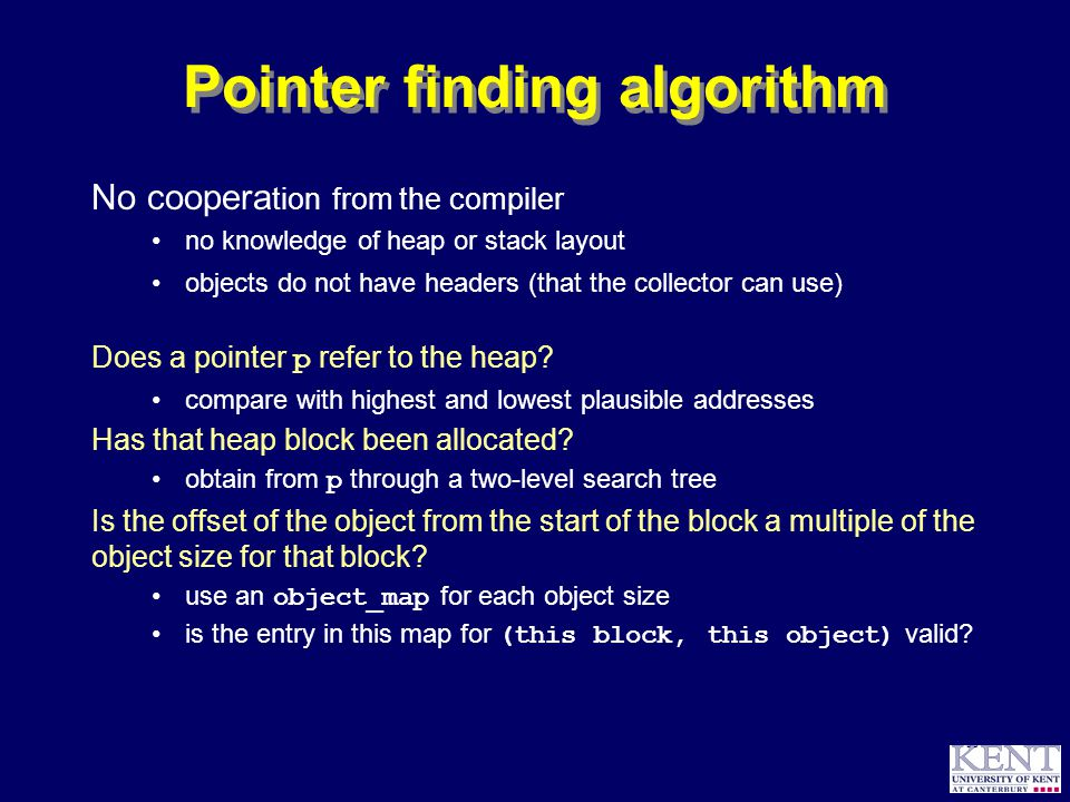 © Richard Jones, 1999BCS Advanced Programming SG: Garbage Collection 14 October 1999 55 Pointer finding algorithm No coopera tion from the compiler no knowledge of heap or stack layout objects do not have headers (that the collector can use) Does a pointer p refer to the heap.