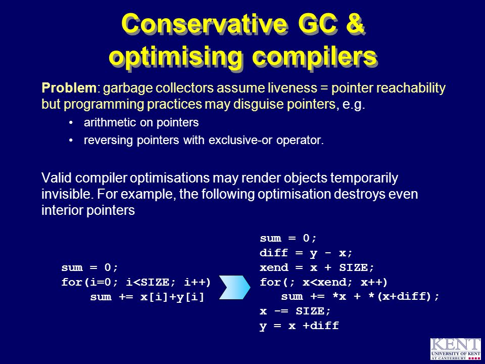 © Richard Jones, 1999BCS Advanced Programming SG: Garbage Collection 14 October 1999 57 Conservative GC & optimising compilers Problem: garbage collectors assume liveness = pointer reachability but programming practices may disguise pointers, e.g.