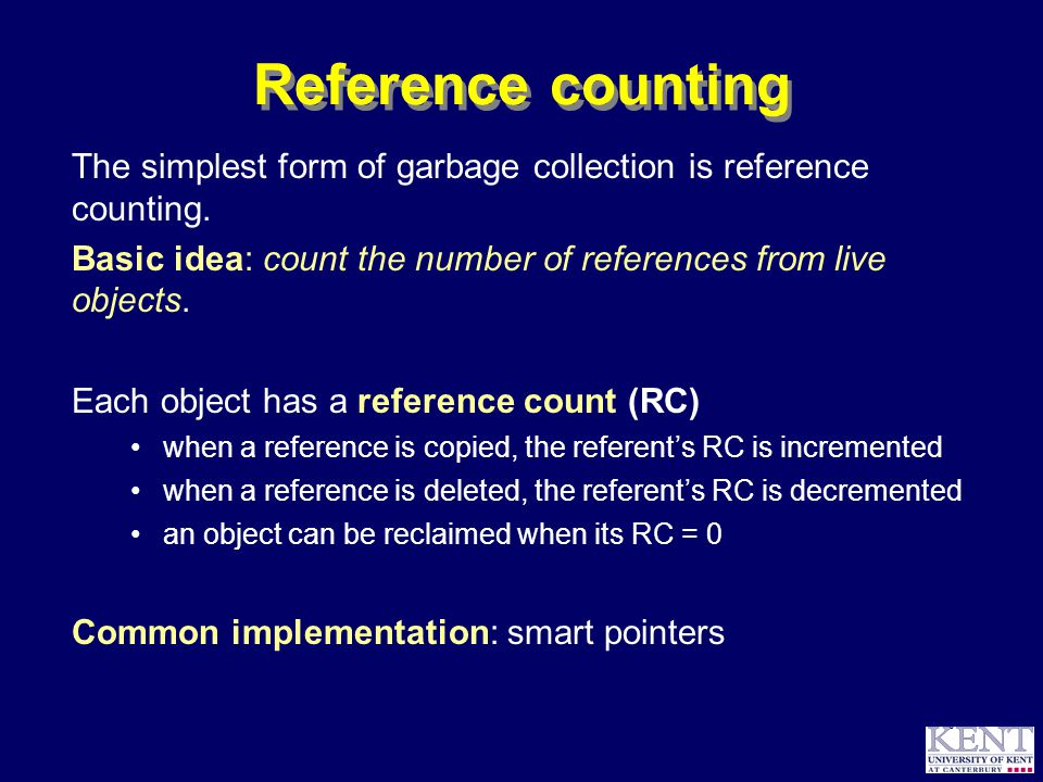 © Richard Jones, 1999BCS Advanced Programming SG: Garbage Collection 14 October 1999 17 Complexity: caveat emptor Claim: Copying GC is always better than mark-sweep GC Simple mark-sweep GC is O(heap-size) every live object is visited in mark phase every object, alive or dead, is visited in sweep phase Simple copying GC is O(live) only live objects are copied But...