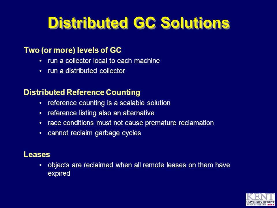 © Richard Jones, 1999BCS Advanced Programming SG: Garbage Collection 14 October 1999 61 Distributed GC Solutions Two (or more) levels of GC run a collector local to each machine run a distributed collector Distributed Reference Counting reference counting is a scalable solution reference listing also an alternative race conditions must not cause premature reclamation cannot reclaim garbage cycles Leases objects are reclaimed when all remote leases on them have expired