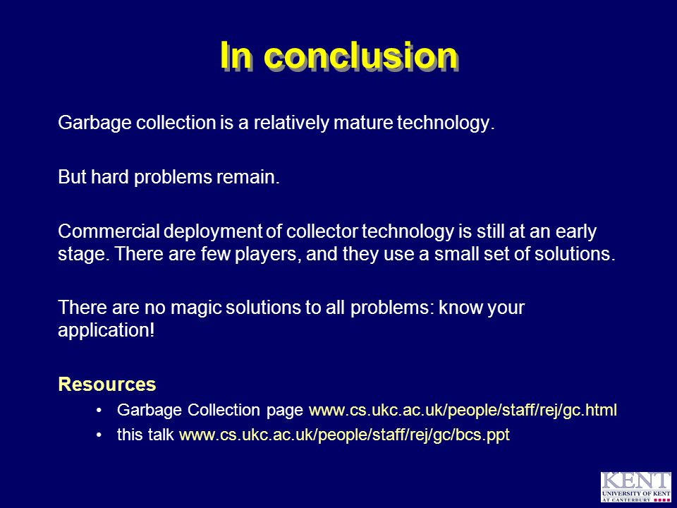 © Richard Jones, 1999BCS Advanced Programming SG: Garbage Collection 14 October 1999 64 In conclusion Garbage collection is a relatively mature technology.