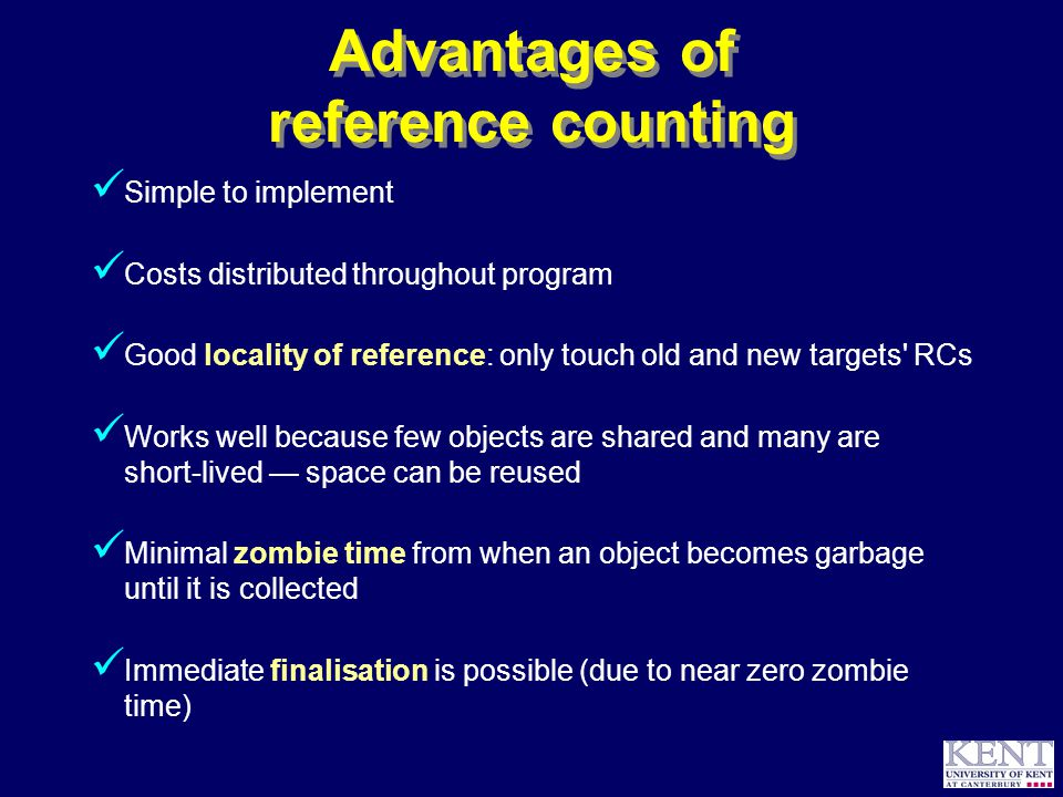 © Richard Jones, 1999BCS Advanced Programming SG: Garbage Collection 14 October 1999 7 Advantages of reference counting Simple to implement Costs distributed throughout program Good locality of reference: only touch old and new targets RCs Works well because few objects are shared and many are short-lived — space can be reused Minimal zombie time from when an object becomes garbage until it is collected Immediate finalisation is possible (due to near zero zombie time)