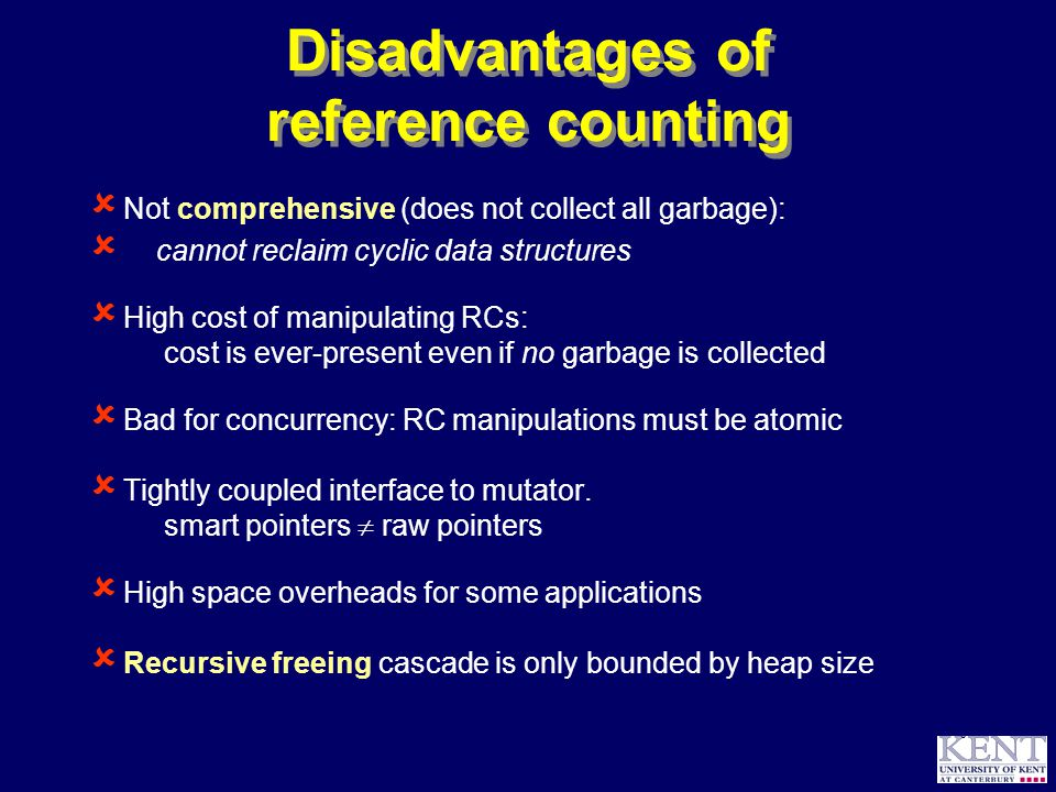 © Richard Jones, 1999BCS Advanced Programming SG: Garbage Collection 14 October 1999 8 Disadvantages of reference counting  Not comprehensive (does not collect all garbage):  cannot reclaim cyclic data structures  High cost of manipulating RCs: cost is ever-present even if no garbage is collected  Bad for concurrency: RC manipulations must be atomic  Tightly coupled interface to mutator.