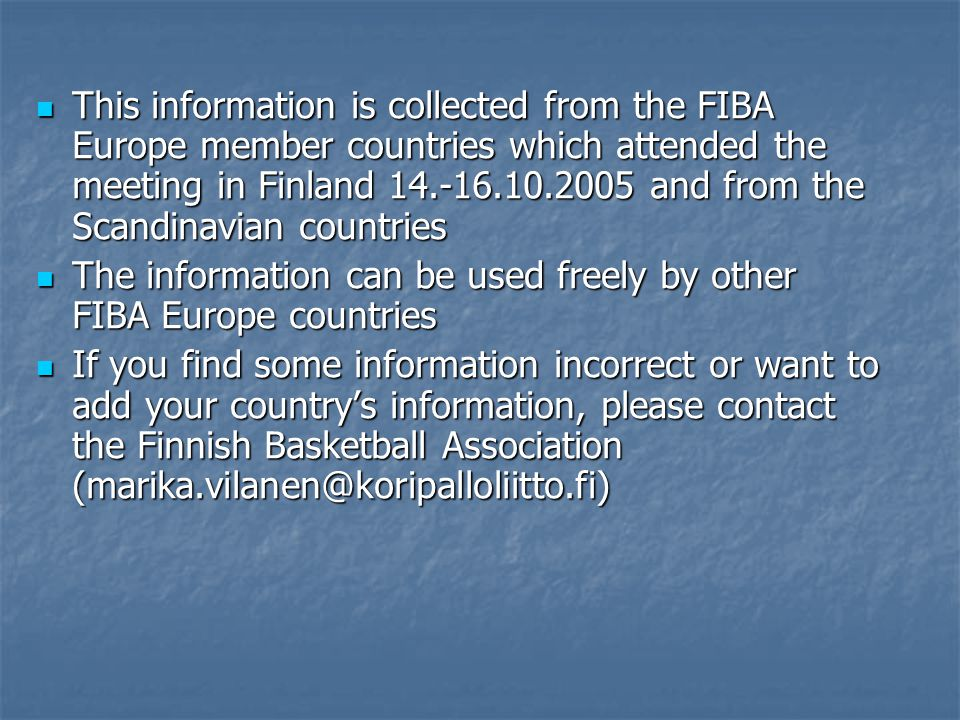 This information is collected from the FIBA Europe member countries which attended the meeting in Finland 14.-16.10.2005 and from the Scandinavian countries This information is collected from the FIBA Europe member countries which attended the meeting in Finland 14.-16.10.2005 and from the Scandinavian countries The information can be used freely by other FIBA Europe countries The information can be used freely by other FIBA Europe countries If you find some information incorrect or want to add your country's information, please contact the Finnish Basketball Association (marika.vilanen@koripalloliitto.fi) If you find some information incorrect or want to add your country's information, please contact the Finnish Basketball Association (marika.vilanen@koripalloliitto.fi)