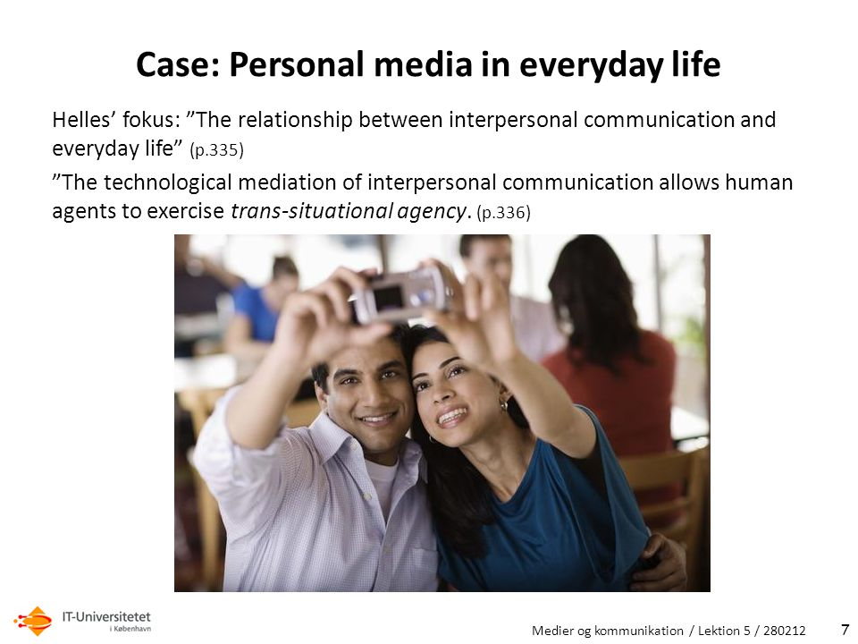 Case: Personal media in everyday life Helles' fokus: The relationship between interpersonal communication and everyday life (p.335) The technological mediation of interpersonal communication allows human agents to exercise trans-situational agency.