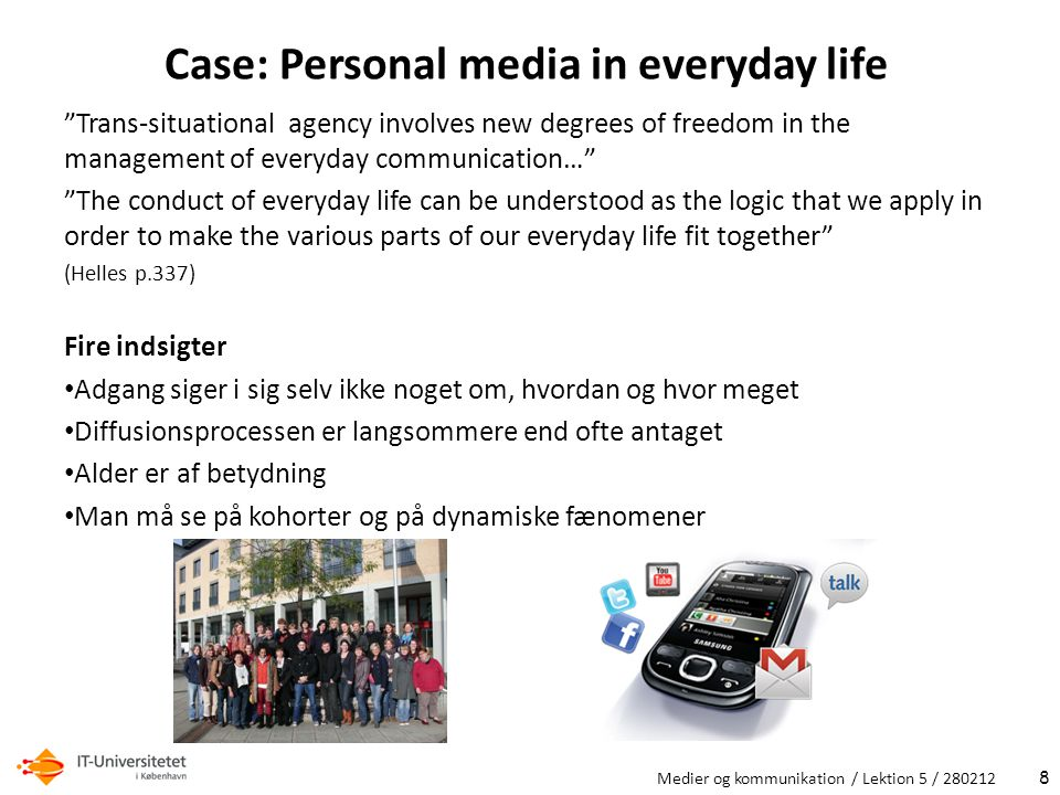 Case: Personal media in everyday life Trans-situational agency involves new degrees of freedom in the management of everyday communication… The conduct of everyday life can be understood as the logic that we apply in order to make the various parts of our everyday life fit together (Helles p.337) Fire indsigter Adgang siger i sig selv ikke noget om, hvordan og hvor meget Diffusionsprocessen er langsommere end ofte antaget Alder er af betydning Man må se på kohorter og på dynamiske fænomener Medier og kommunikation / Lektion 5 /