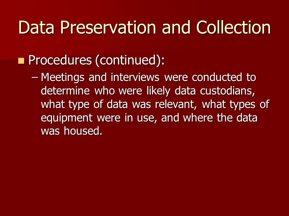 Data Preservation and Collection Procedures (continued): Procedures (continued): –Meetings and interviews were conducted to determine who were likely data custodians, what type of data was relevant, what types of equipment were in use, and where the data was housed.