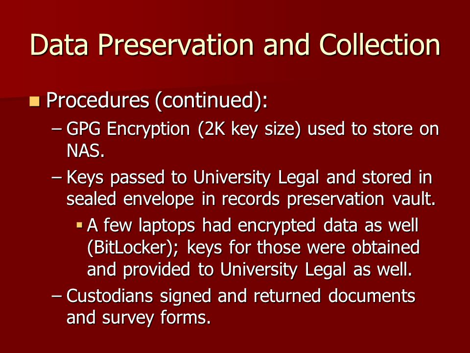 Data Preservation and Collection Procedures (continued): Procedures (continued): –GPG Encryption (2K key size) used to store on NAS.