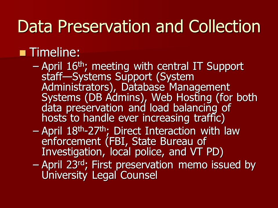Data Preservation and Collection Timeline: Timeline: –April 16 th ; meeting with central IT Support staff—Systems Support (System Administrators), Database Management Systems (DB Admins), Web Hosting (for both data preservation and load balancing of hosts to handle ever increasing traffic) –April 18 th -27 th ; Direct Interaction with law enforcement (FBI, State Bureau of Investigation, local police, and VT PD) –April 23 rd ; First preservation memo issued by University Legal Counsel
