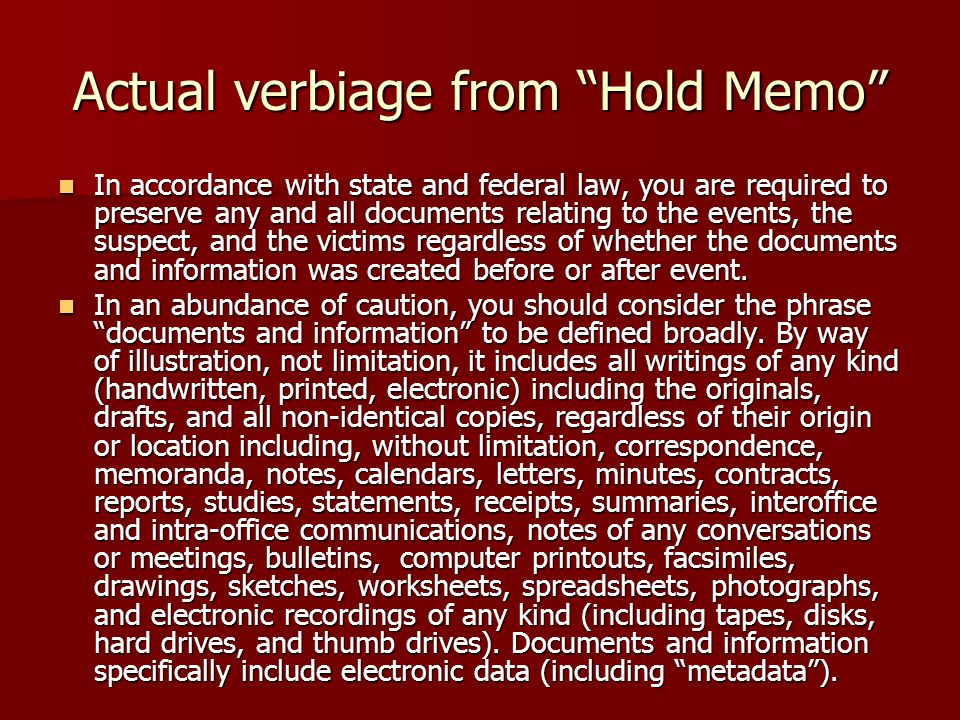 Actual verbiage from Hold Memo In accordance with state and federal law, you are required to preserve any and all documents relating to the events, the suspect, and the victims regardless of whether the documents and information was created before or after event.
