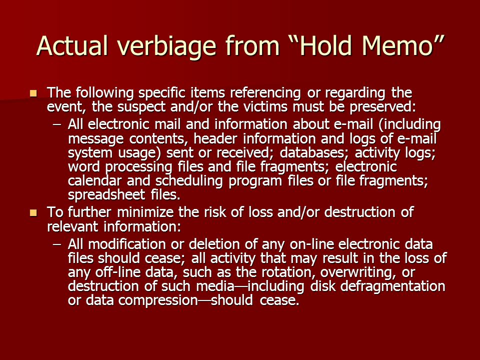 Actual verbiage from Hold Memo The following specific items referencing or regarding the event, the suspect and/or the victims must be preserved: The following specific items referencing or regarding the event, the suspect and/or the victims must be preserved: –All electronic mail and information about e-mail (including message contents, header information and logs of e-mail system usage) sent or received; databases; activity logs; word processing files and file fragments; electronic calendar and scheduling program files or file fragments; spreadsheet files.