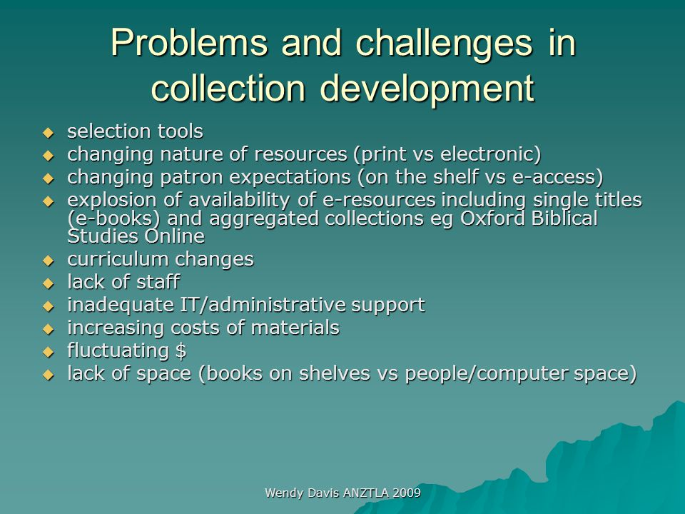 Wendy Davis ANZTLA 2009 Problems and challenges in collection development  selection tools  changing nature of resources (print vs electronic)  cha