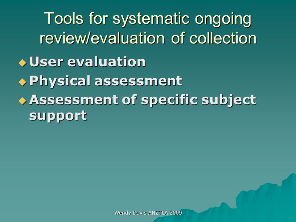 Wendy Davis ANZTLA 2009 Tools for systematic ongoing review/evaluation of collection  User evaluation  Physical assessment  Assessment of specific subject support