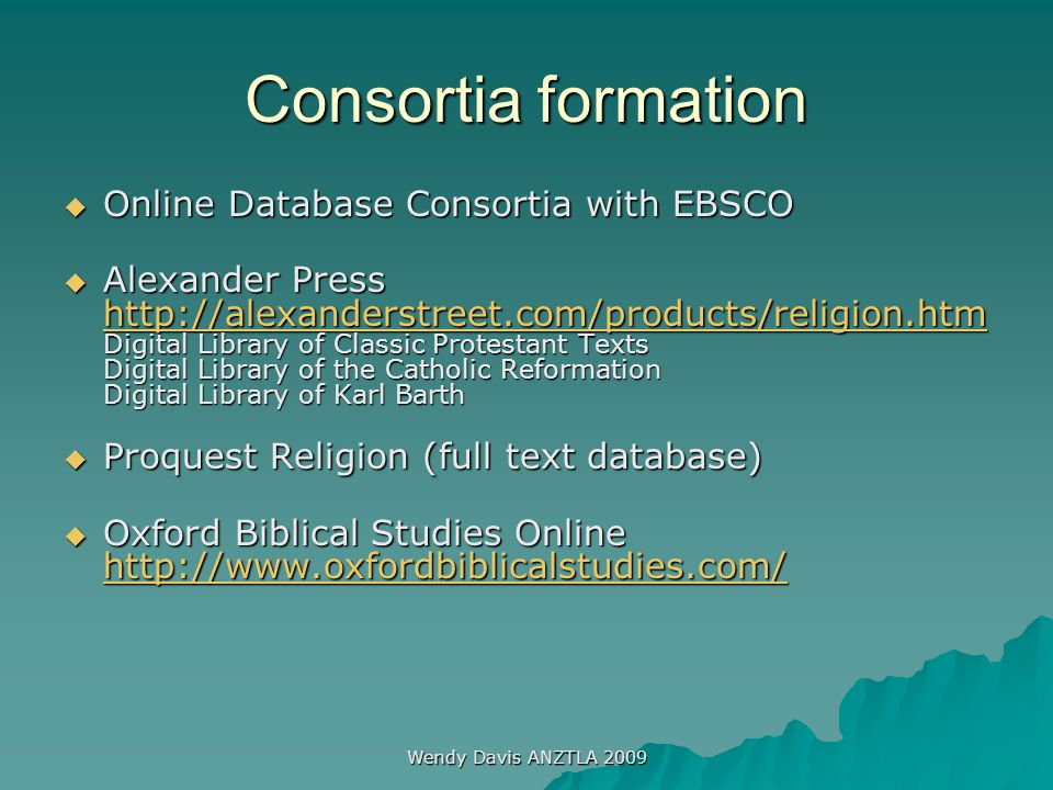 Wendy Davis ANZTLA 2009 Consortia formation  Online Database Consortia with EBSCO  Alexander Press http://alexanderstreet.com/products/religion.htm