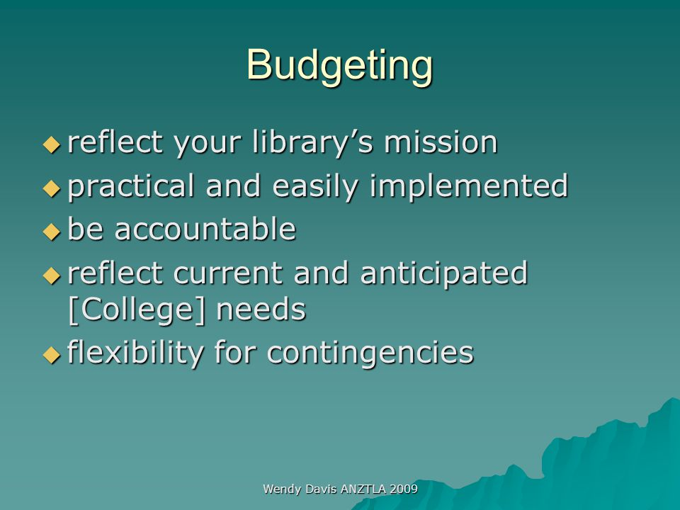 Wendy Davis ANZTLA 2009 Budgeting  reflect your library's mission  practical and easily implemented  be accountable  reflect current and anticipat