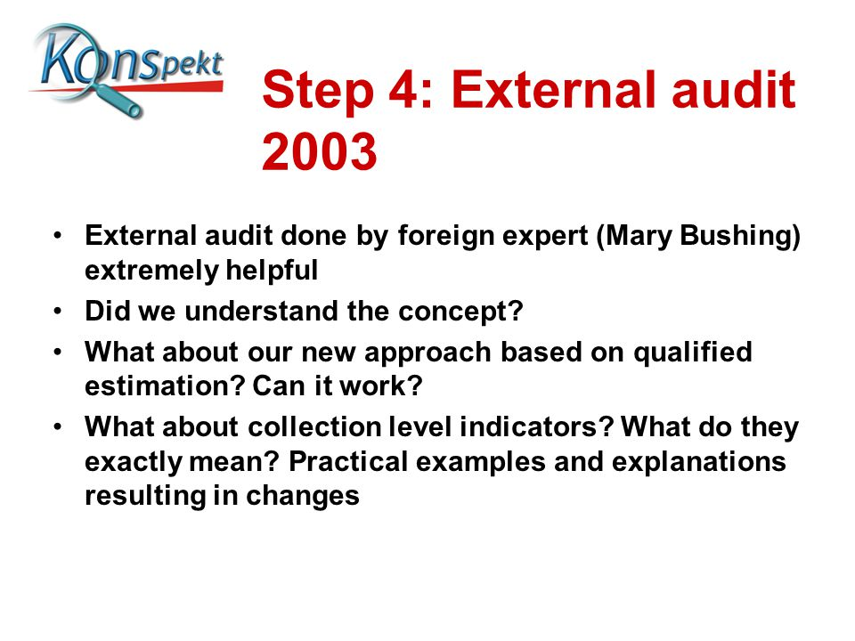 Step 4: External audit 2003 External audit done by foreign expert (Mary Bushing) extremely helpful Did we understand the concept.