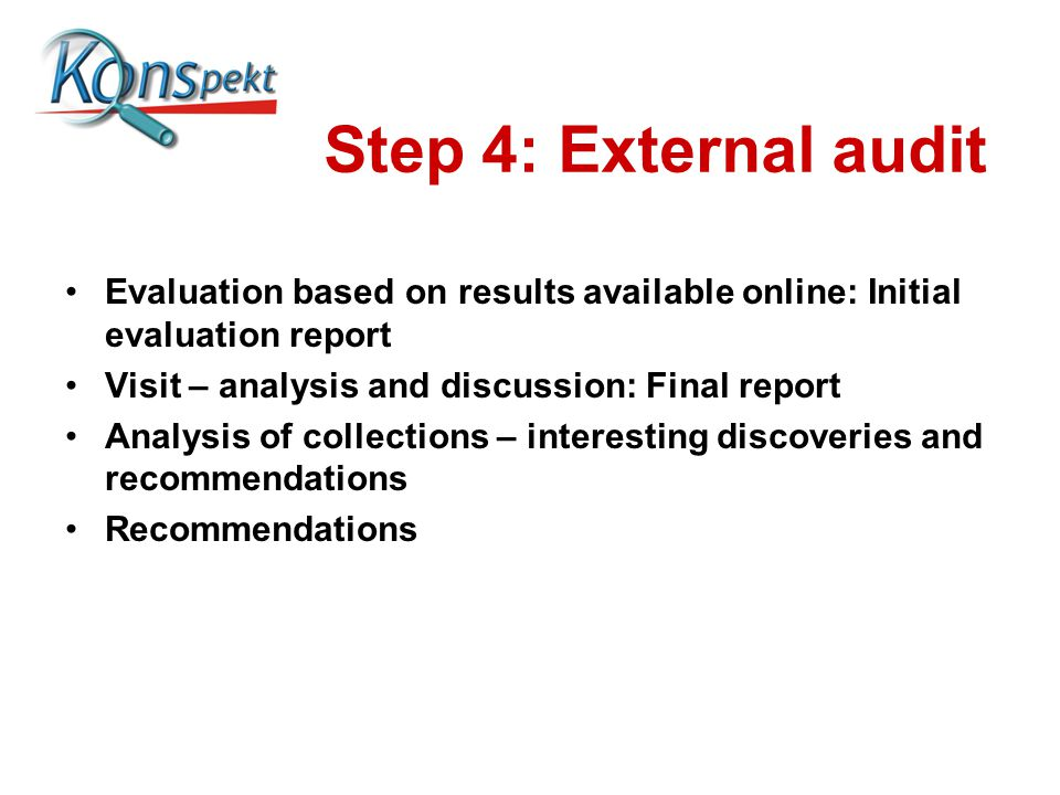 Step 4: External audit Evaluation based on results available online: Initial evaluation report Visit – analysis and discussion: Final report Analysis of collections – interesting discoveries and recommendations Recommendations