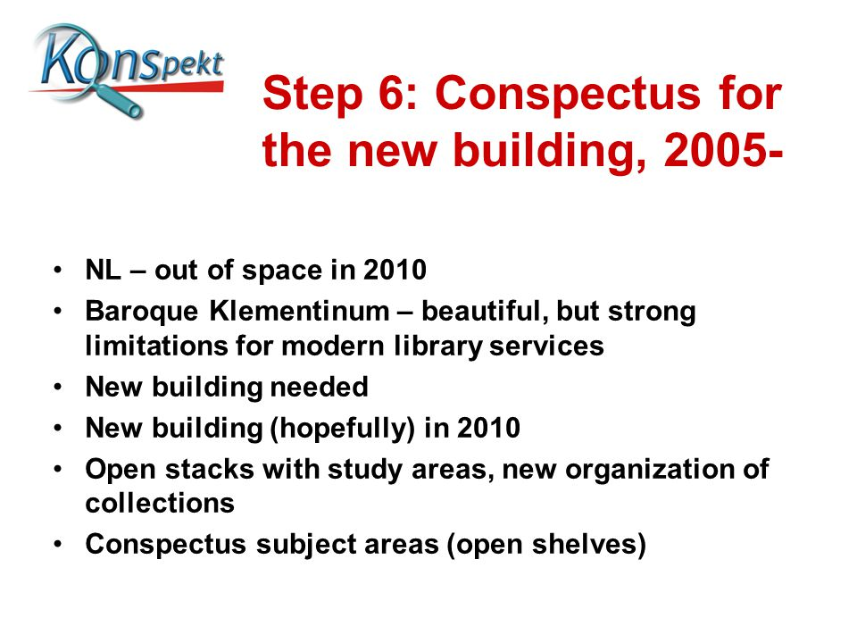 Step 6: Conspectus for the new building, 2005- NL – out of space in 2010 Baroque Klementinum – beautiful, but strong limitations for modern library se
