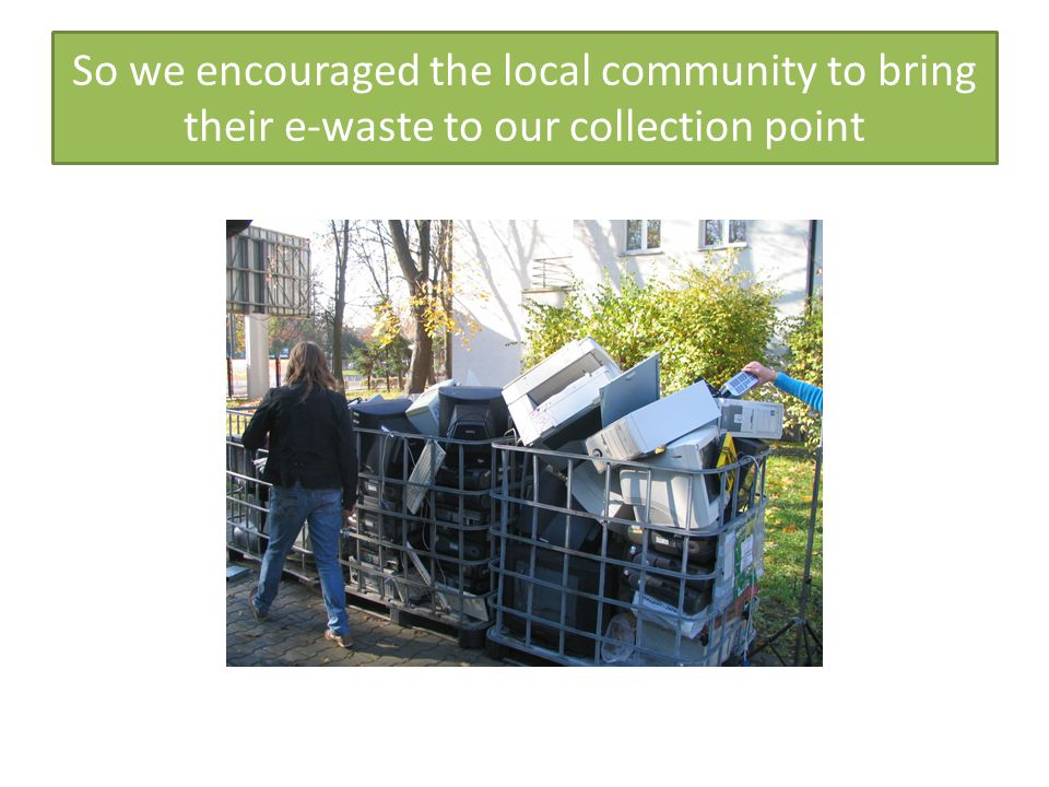 So we encouraged the local community to bring their e-waste to our collection point