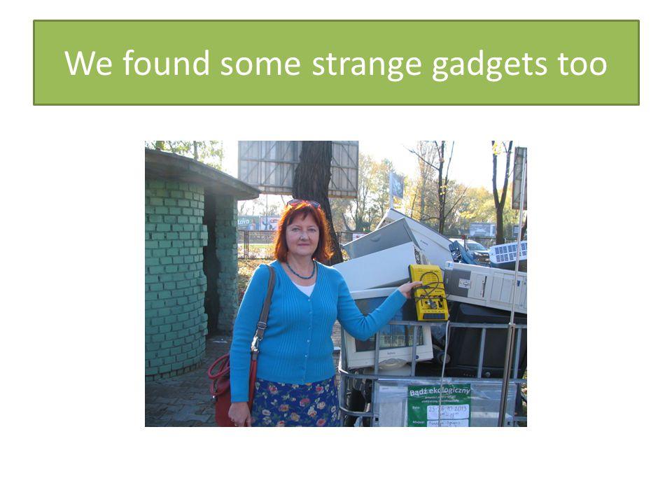 We found some strange gadgets too