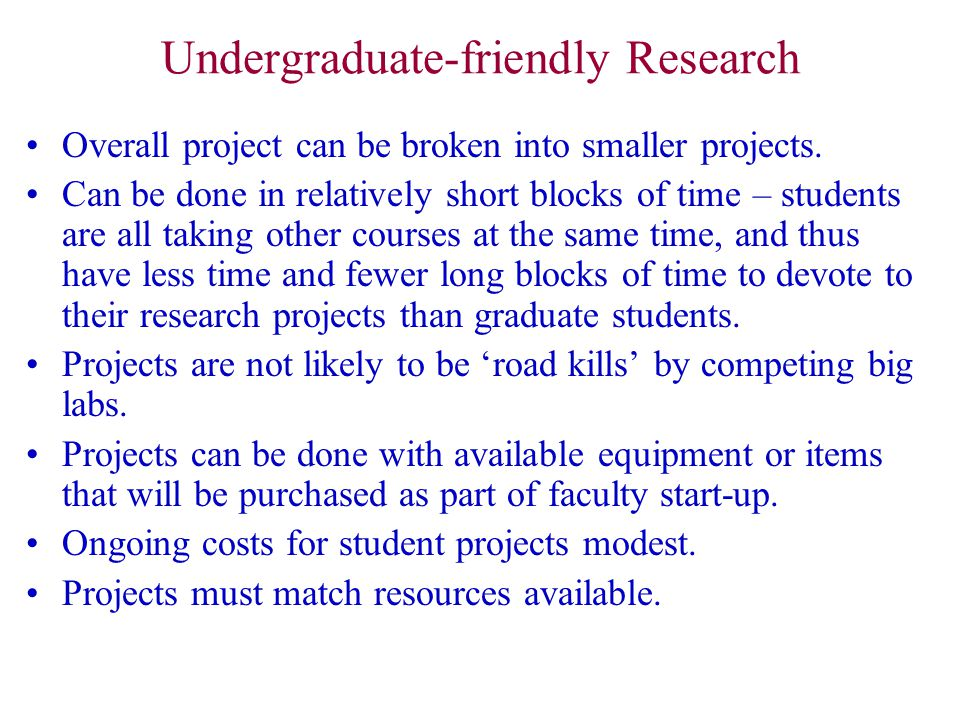 Undergraduate-friendly Research Overall project can be broken into smaller projects. Can be done in relatively short blocks of time – students are all