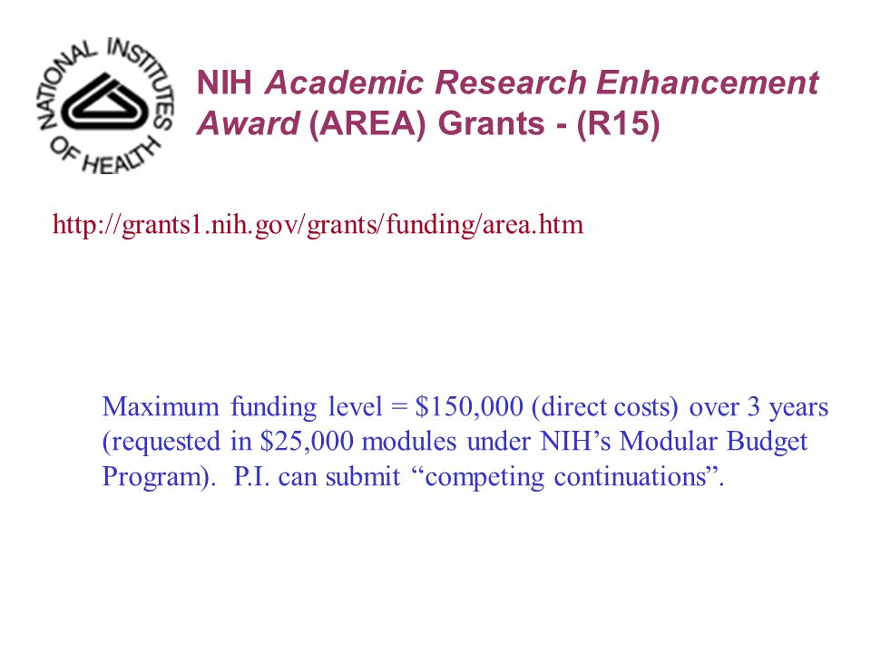 http://grants1.nih.gov/grants/funding/area.htm NIH Academic Research Enhancement Award (AREA) Grants - (R15) Maximum funding level = $150,000 (direct