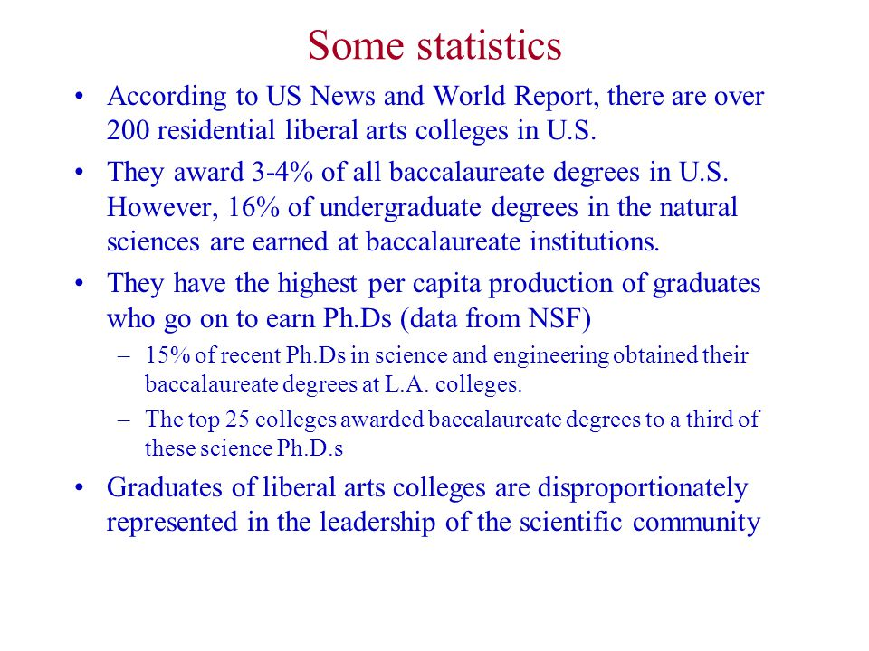 Some statistics According to US News and World Report, there are over 200 residential liberal arts colleges in U.S. They award 3-4% of all baccalaurea