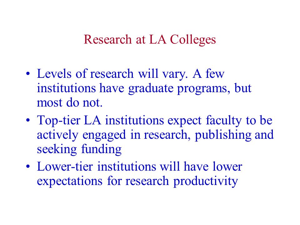 Research at LA Colleges Levels of research will vary. A few institutions have graduate programs, but most do not. Top-tier LA institutions expect facu