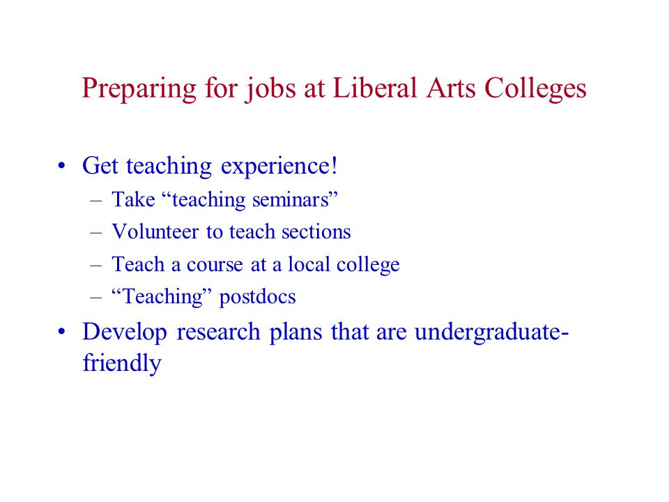 "Preparing for jobs at Liberal Arts Colleges Get teaching experience! –Take ""teaching seminars"" –Volunteer to teach sections –Teach a course at a local"