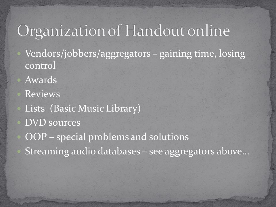 Vendors/jobbers/aggregators – gaining time, losing control Awards Reviews Lists (Basic Music Library) DVD sources OOP – special problems and solutions Streaming audio databases – see aggregators above…
