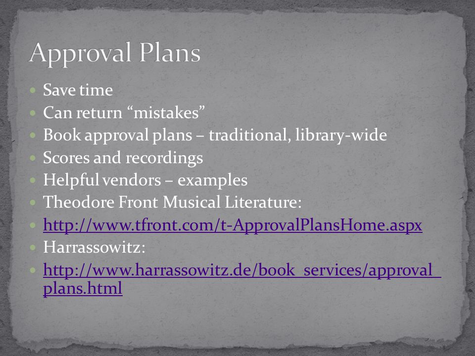 Save time Can return mistakes Book approval plans – traditional, library-wide Scores and recordings Helpful vendors – examples Theodore Front Musical Literature: http://www.tfront.com/t-ApprovalPlansHome.aspx Harrassowitz: http://www.harrassowitz.de/book_services/approval_ plans.html http://www.harrassowitz.de/book_services/approval_ plans.html