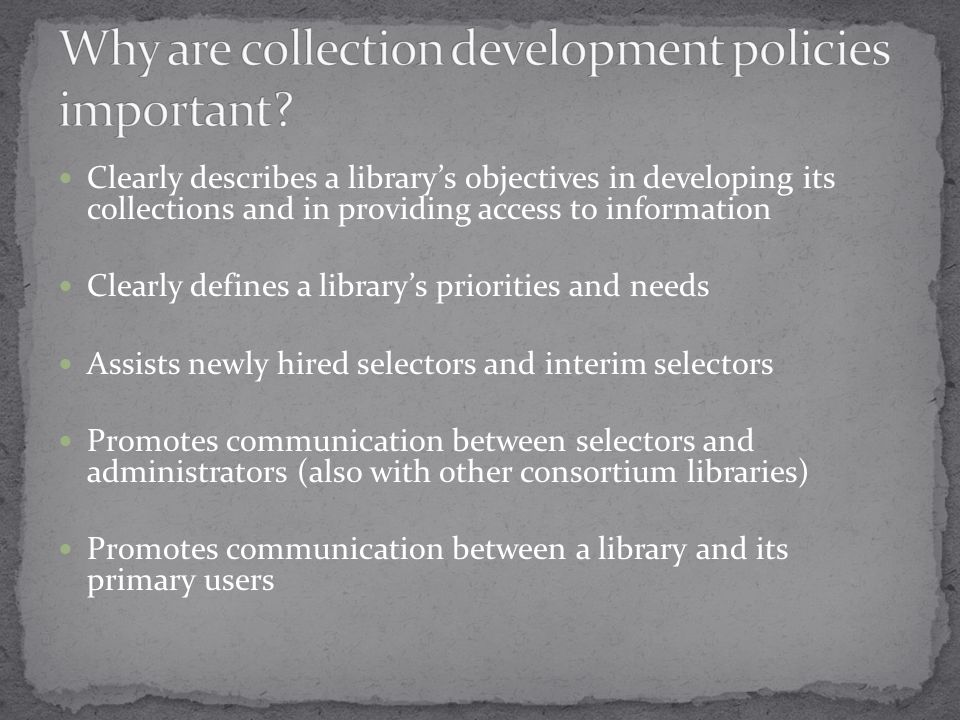 Clearly describes a library's objectives in developing its collections and in providing access to information Clearly defines a library's priorities and needs Assists newly hired selectors and interim selectors Promotes communication between selectors and administrators (also with other consortium libraries) Promotes communication between a library and its primary users