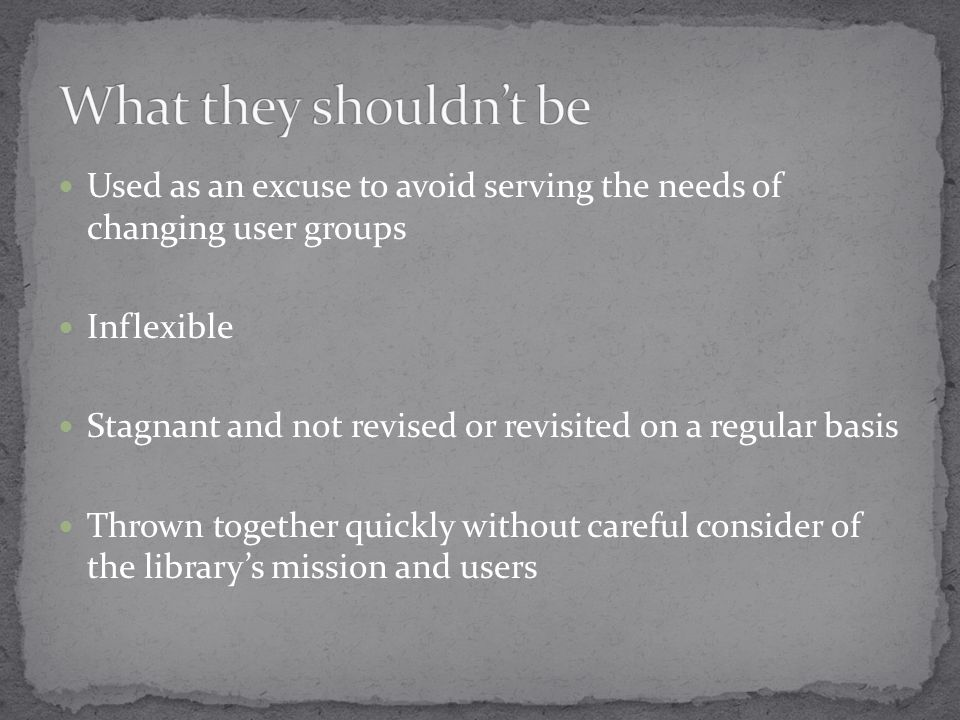 Used as an excuse to avoid serving the needs of changing user groups Inflexible Stagnant and not revised or revisited on a regular basis Thrown together quickly without careful consider of the library's mission and users
