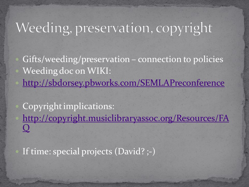 Gifts/weeding/preservation – connection to policies Weeding doc on WIKI: http://sbdorsey.pbworks.com/SEMLAPreconference Copyright implications: http://copyright.musiclibraryassoc.org/Resources/FA Q http://copyright.musiclibraryassoc.org/Resources/FA Q If time: special projects (David.