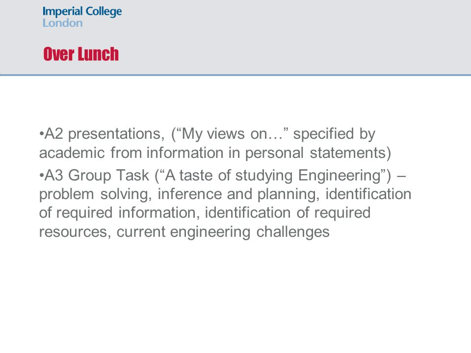 Over Lunch A2 presentations, ( My views on… specified by academic from information in personal statements) A3 Group Task ( A taste of studying Engineering ) – problem solving, inference and planning, identification of required information, identification of required resources, current engineering challenges