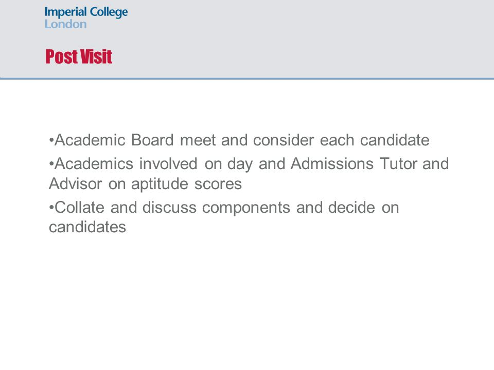 Post Visit Academic Board meet and consider each candidate Academics involved on day and Admissions Tutor and Advisor on aptitude scores Collate and discuss components and decide on candidates
