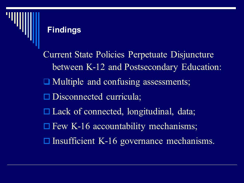 Findings Current State Policies Perpetuate Disjuncture between K-12 and Postsecondary Education:  Multiple and confusing assessments;  Disconnected