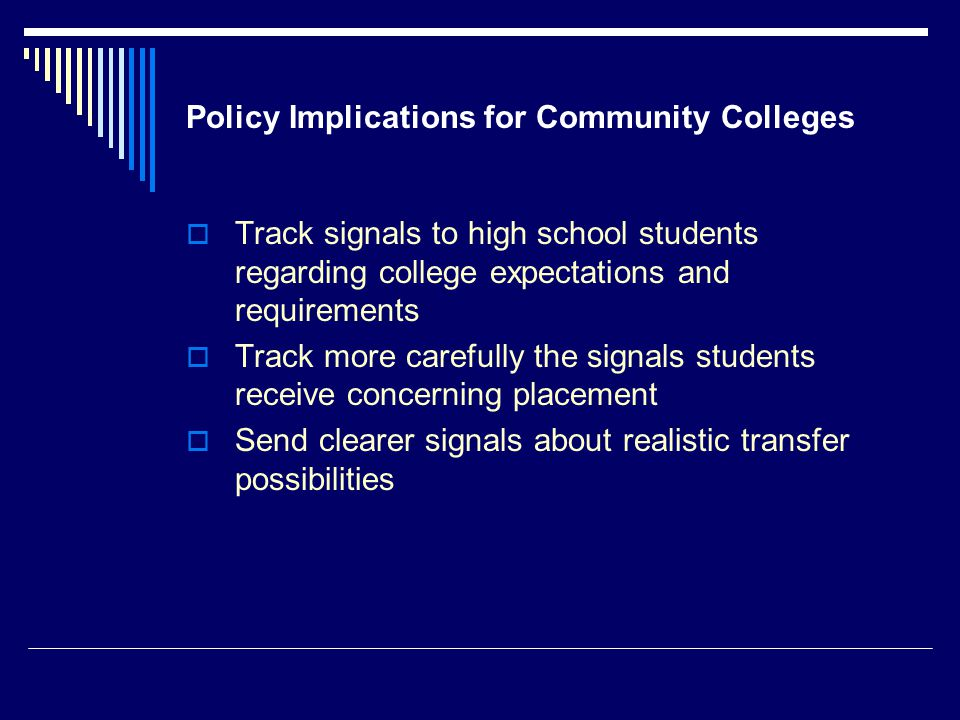 Policy Implications for Community Colleges  Track signals to high school students regarding college expectations and requirements  Track more carefully the signals students receive concerning placement  Send clearer signals about realistic transfer possibilities