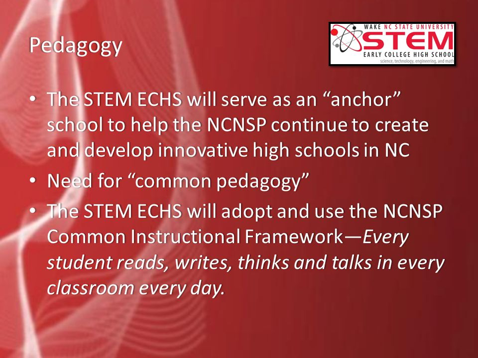 Pedagogy The STEM ECHS will serve as an anchor school to help the NCNSP continue to create and develop innovative high schools in NC The STEM ECHS will serve as an anchor school to help the NCNSP continue to create and develop innovative high schools in NC Need for common pedagogy Need for common pedagogy The STEM ECHS will adopt and use the NCNSP Common Instructional Framework—Every student reads, writes, thinks and talks in every classroom every day.