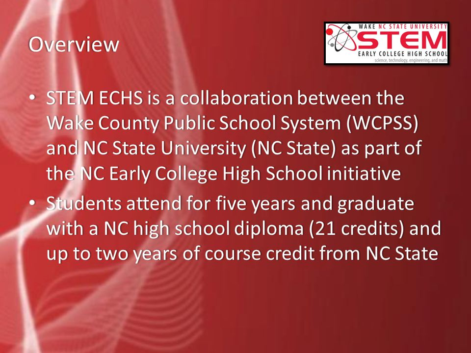 Overview STEM ECHS is a collaboration between the Wake County Public School System (WCPSS) and NC State University (NC State) as part of the NC Early College High School initiative STEM ECHS is a collaboration between the Wake County Public School System (WCPSS) and NC State University (NC State) as part of the NC Early College High School initiative Students attend for five years and graduate with a NC high school diploma (21 credits) and up to two years of course credit from NC State Students attend for five years and graduate with a NC high school diploma (21 credits) and up to two years of course credit from NC State